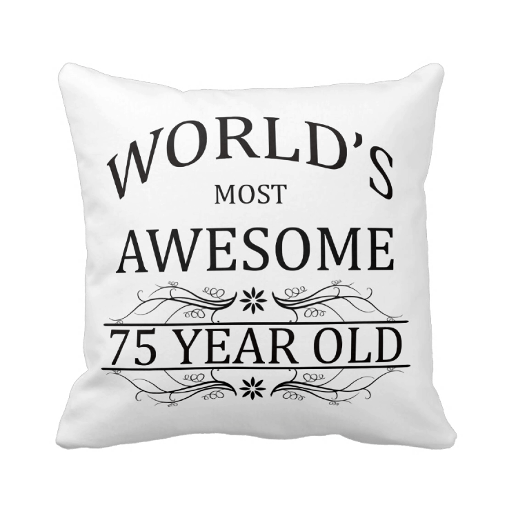 Worlds Most Awesome 75 Year Old Pillow