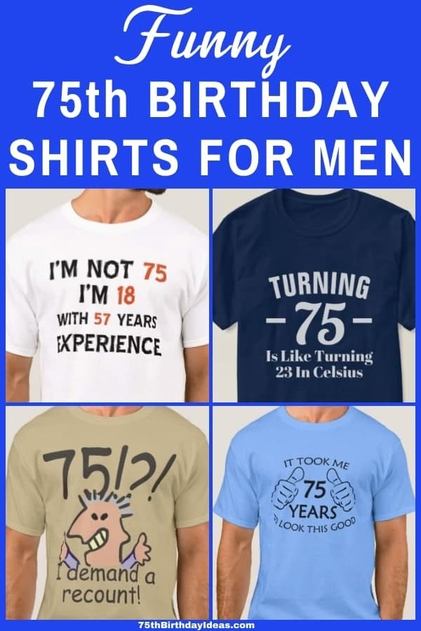 75th Birthday Shirts for Men - Looking for an inexpensive, funny birthday gift for a 75 year old man who has everything? Make him laugh with a funny 75th birthday shirt!